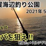 横須賀海辺釣り公園 2021年5月上旬 メタルジグを投げまくれ 実釣#01
